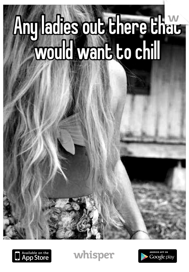 Any ladies out there that would want to chill