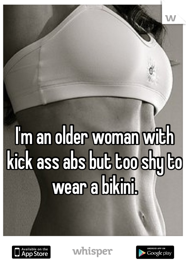 I'm an older woman with kick ass abs but too shy to wear a bikini.