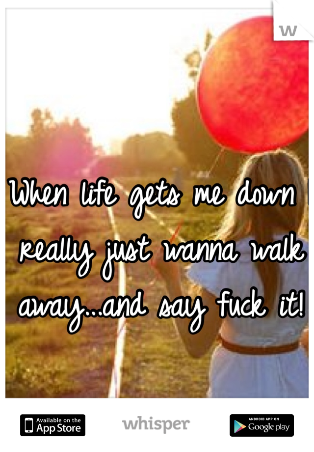 When life gets me down I really just wanna walk away...and say fuck it!
