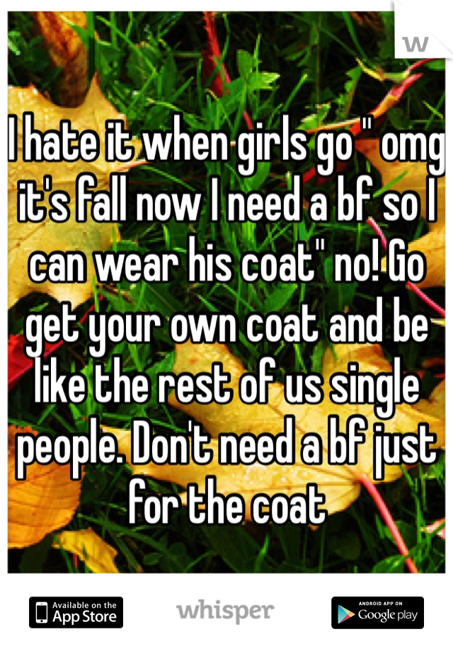 """I hate it when girls go """" omg it's fall now I need a bf so I can wear his coat"""" no! Go get your own coat and be like the rest of us single people. Don't need a bf just for the coat"""