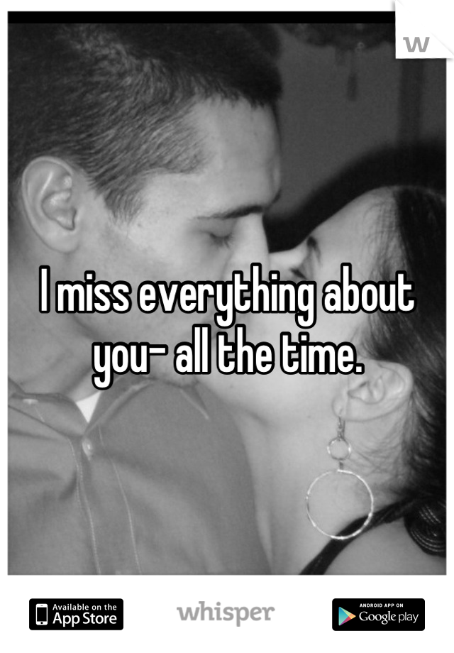 I miss everything about you- all the time.