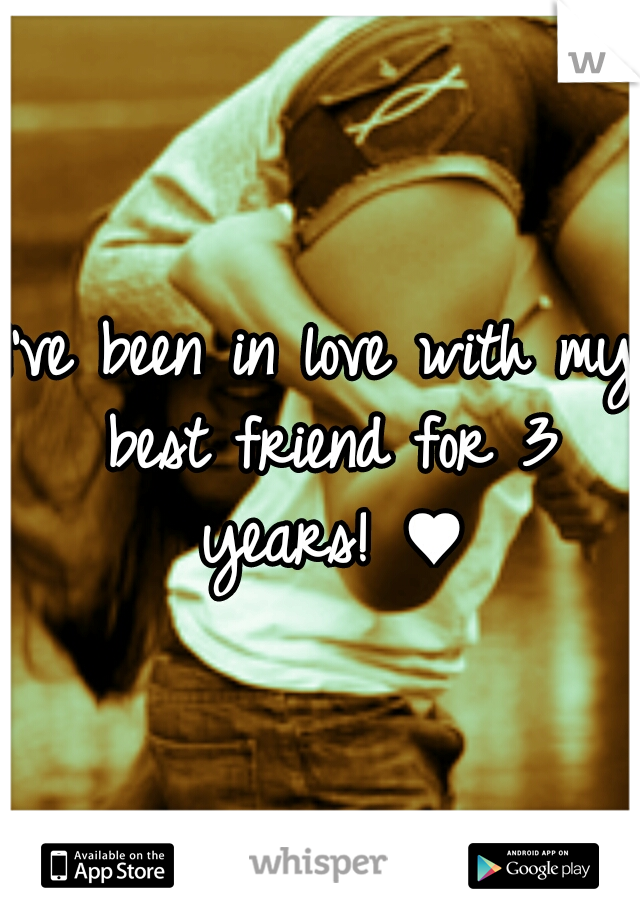 I've been in love with my best friend for 3 years! ♥