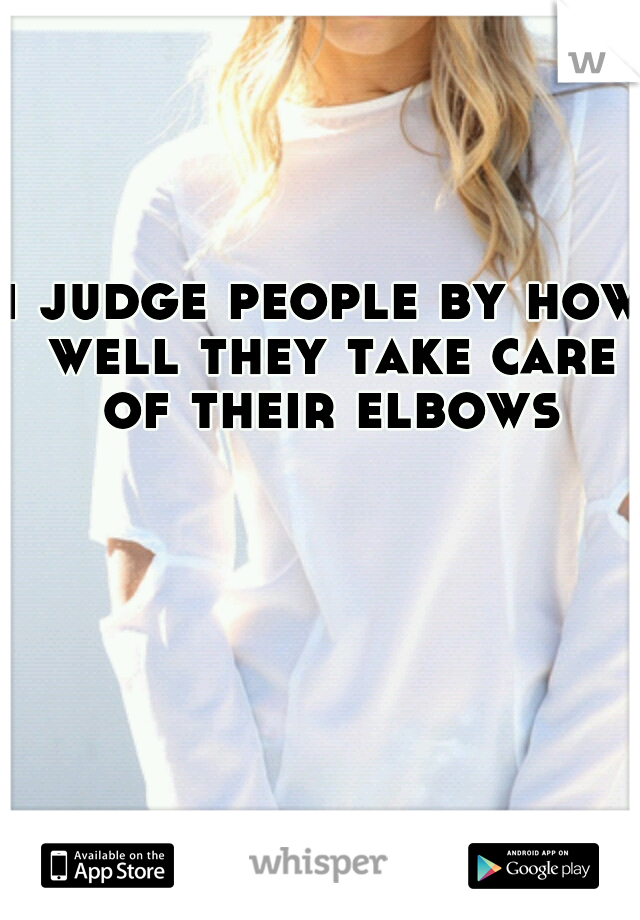 i judge people by how well they take care of their elbows