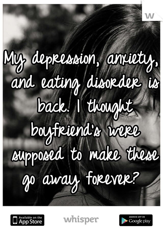 My depression, anxiety, and eating disorder is back. I thought boyfriend's were supposed to make these go away forever?