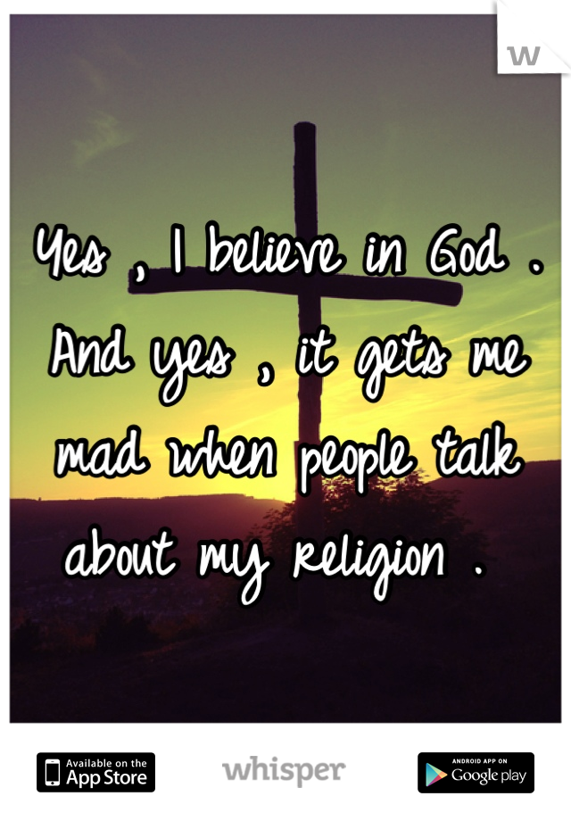 Yes , I believe in God . And yes , it gets me mad when people talk about my religion .
