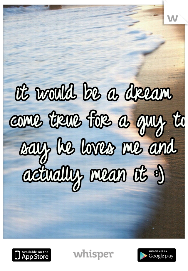it would be a dream come true for a guy to say he loves me and actually mean it :)