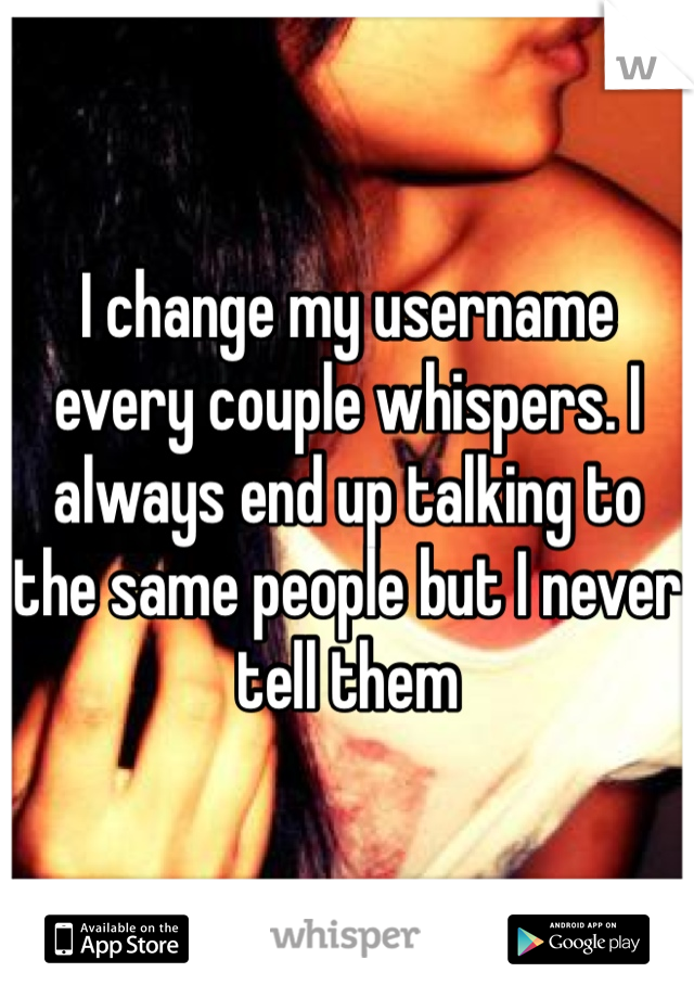 I change my username every couple whispers. I always end up talking to the same people but I never tell them