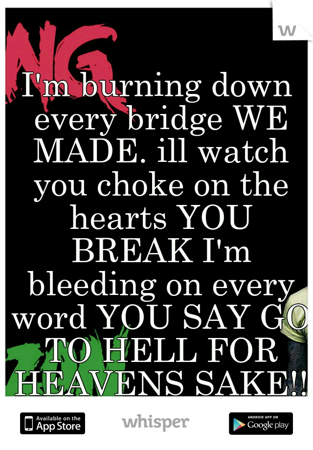 I'm burning down every bridge WE MADE. ill watch you choke on the hearts YOU BREAK I'm bleeding on every word YOU SAY GO TO HELL FOR HEAVENS SAKE!!