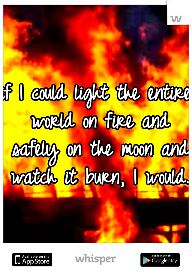 if I could light the entire world on fire and safely on the moon and watch it burn, I would.