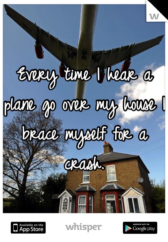 Every time I hear a plane go over my house I brace myself for a crash.