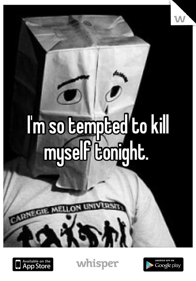 I'm so tempted to kill myself tonight.