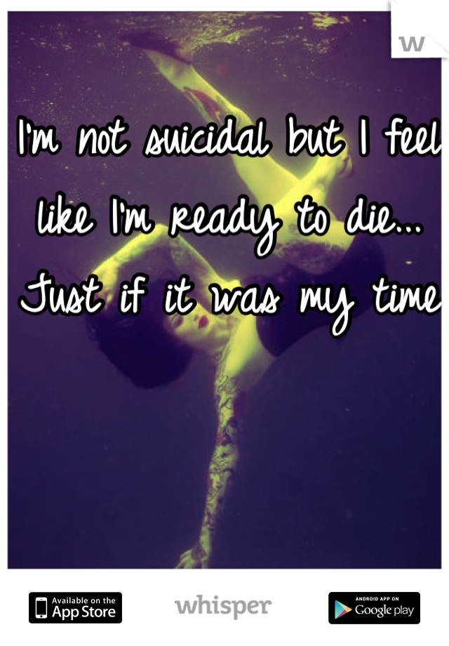 I'm not suicidal but I feel like I'm ready to die... Just if it was my time