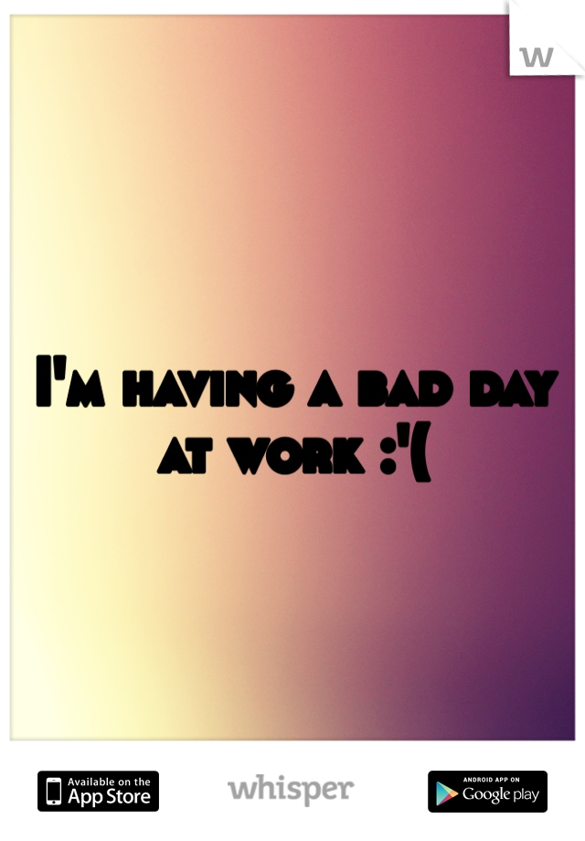I'm having a bad day at work :'(
