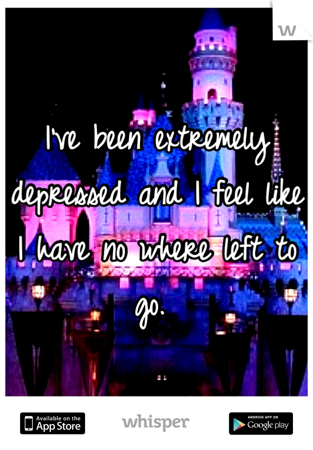 I've been extremely depressed and I feel like I have no where left to go.