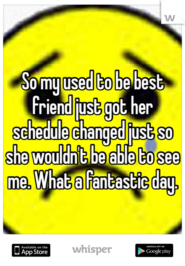 So my used to be best friend just got her schedule changed just so she wouldn't be able to see me. What a fantastic day.