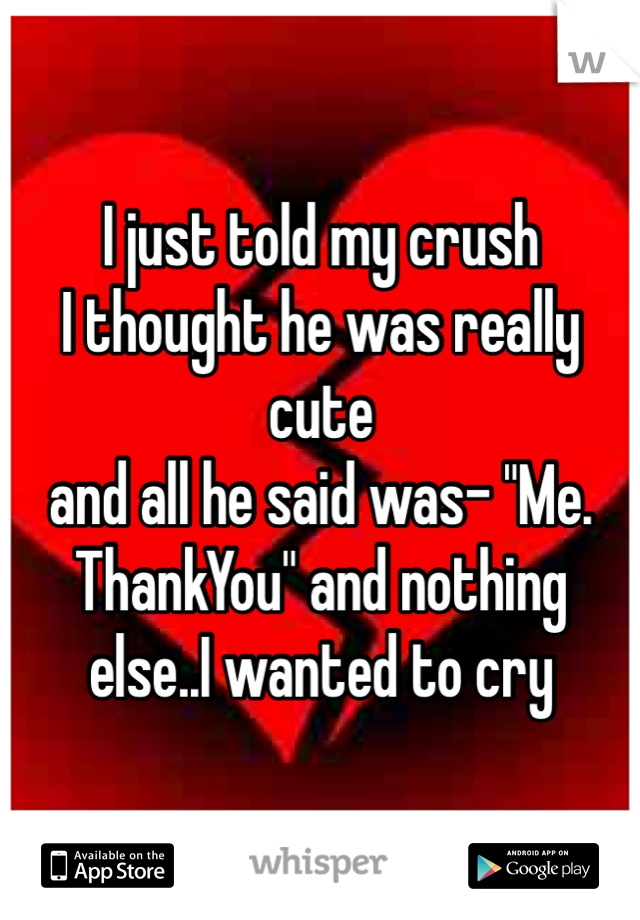 """I just told my crush I thought he was really cute and all he said was- """"Me. ThankYou"""" and nothing else..I wanted to cry"""