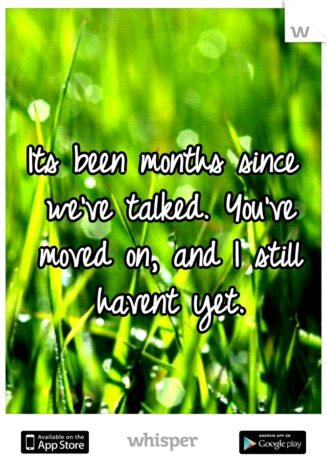 Its been months since we've talked. You've moved on, and I still havent yet.