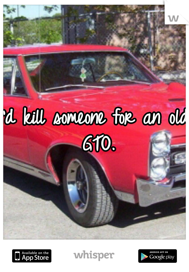 I'd kill someone for an old GTO.