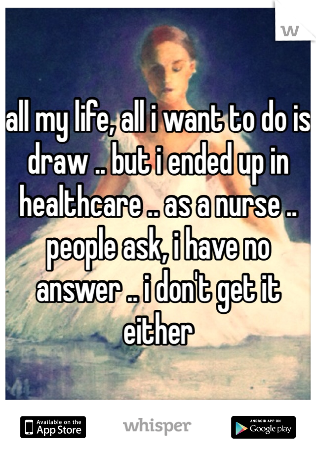 all my life, all i want to do is draw .. but i ended up in healthcare .. as a nurse .. people ask, i have no answer .. i don't get it either