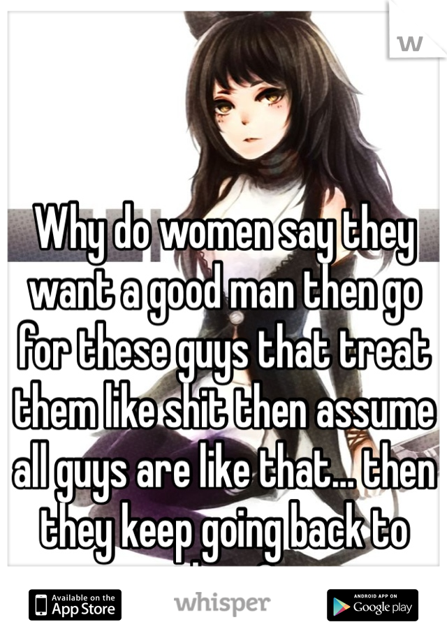 Why do women say they want a good man then go for these guys that treat them like shit then assume all guys are like that… then they keep going back to them?