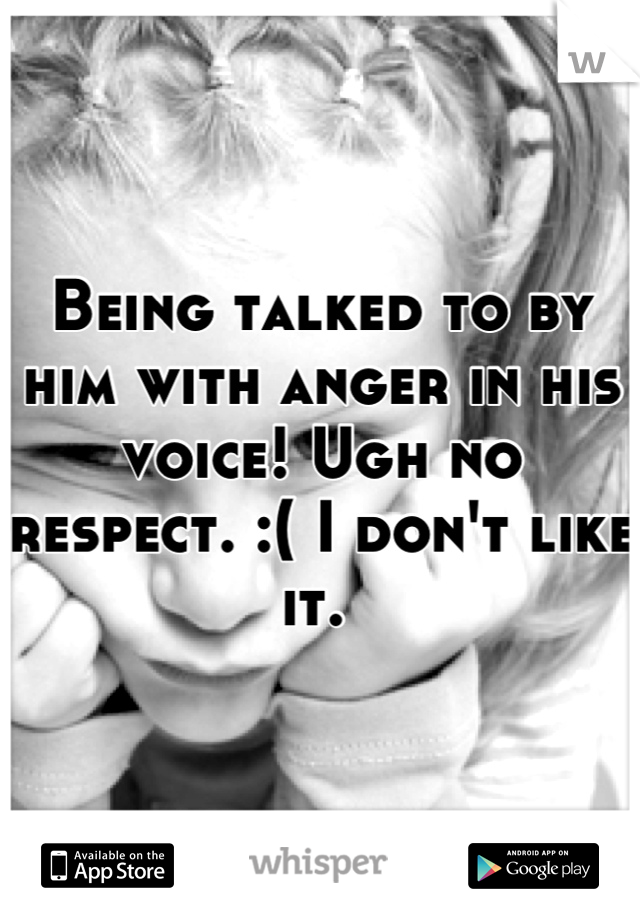 Being talked to by him with anger in his voice! Ugh no respect. :( I don't like it.