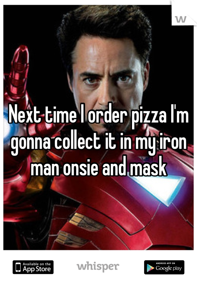Next time I order pizza I'm gonna collect it in my iron man onsie and mask