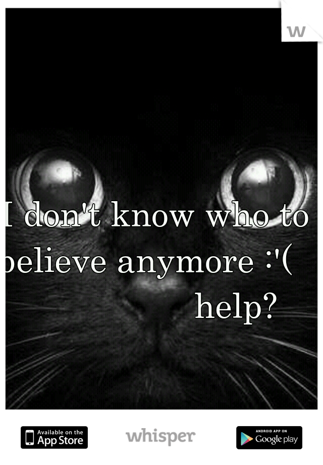 I don't know who to believe anymore :'(                    help?