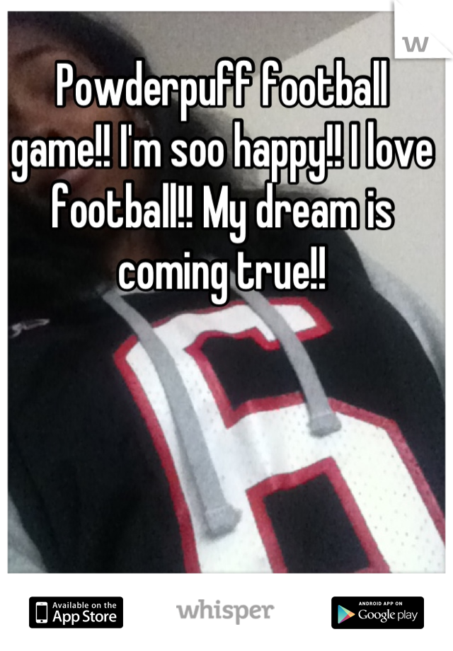 Powderpuff football    game!! I'm soo happy!! I love football!! My dream is coming true!!