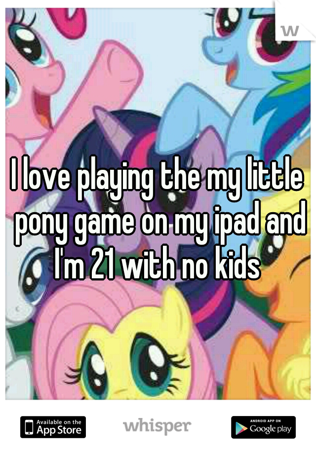 I love playing the my little pony game on my ipad and I'm 21 with no kids