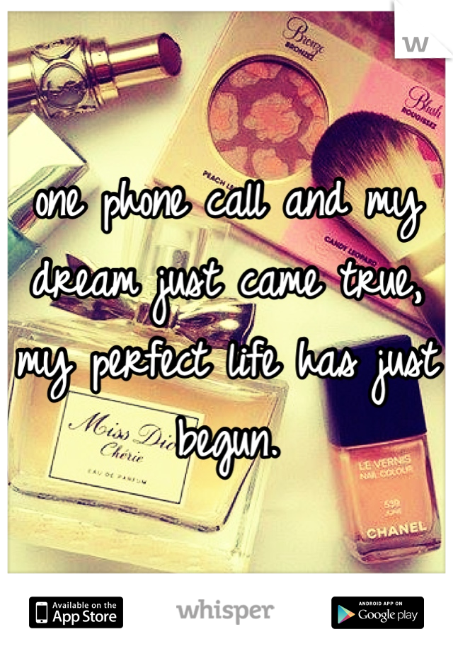 one phone call and my dream just came true, my perfect life has just begun.