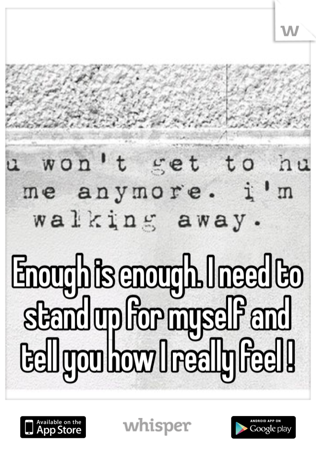Enough is enough. I need to stand up for myself and tell you how I really feel !