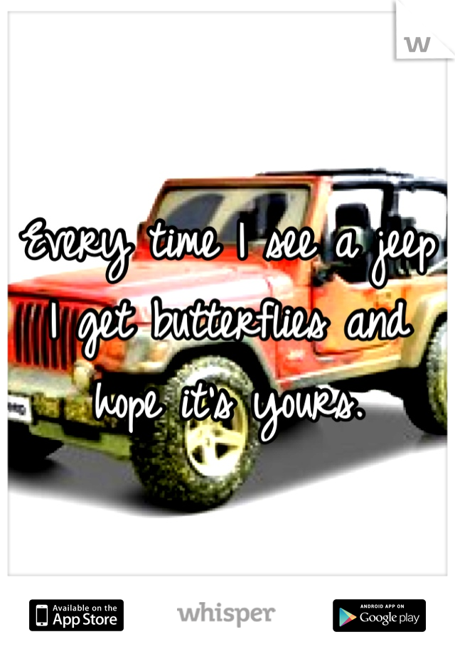 Every time I see a jeep I get butterflies and hope it's yours.
