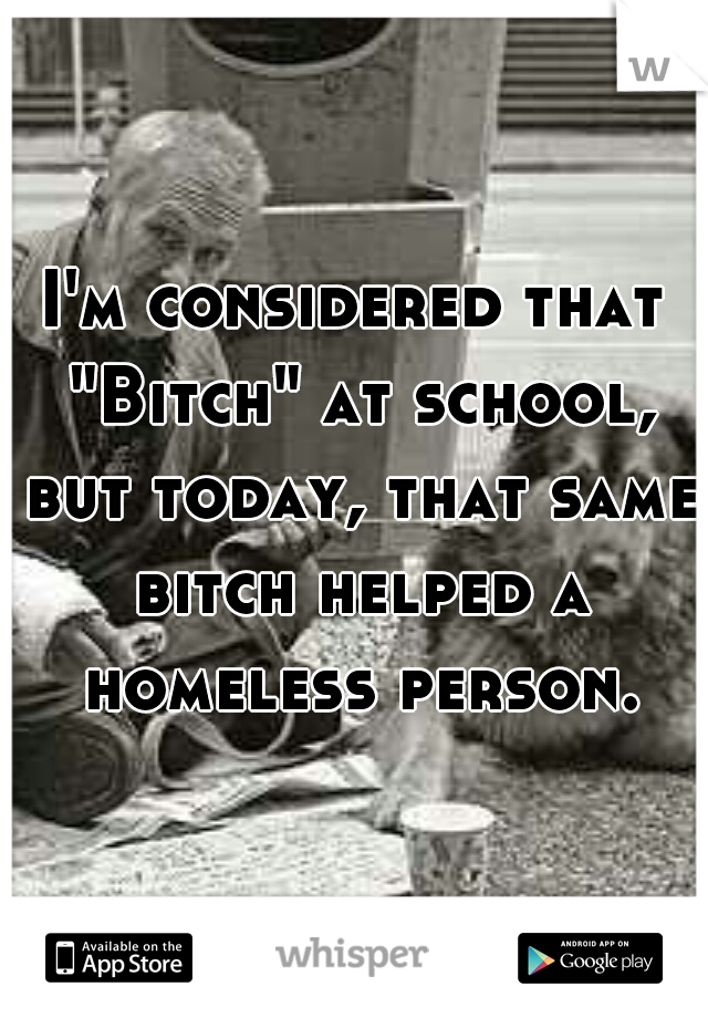 "I'm considered that ""Bitch"" at school, but today, that same bitch helped a homeless person."