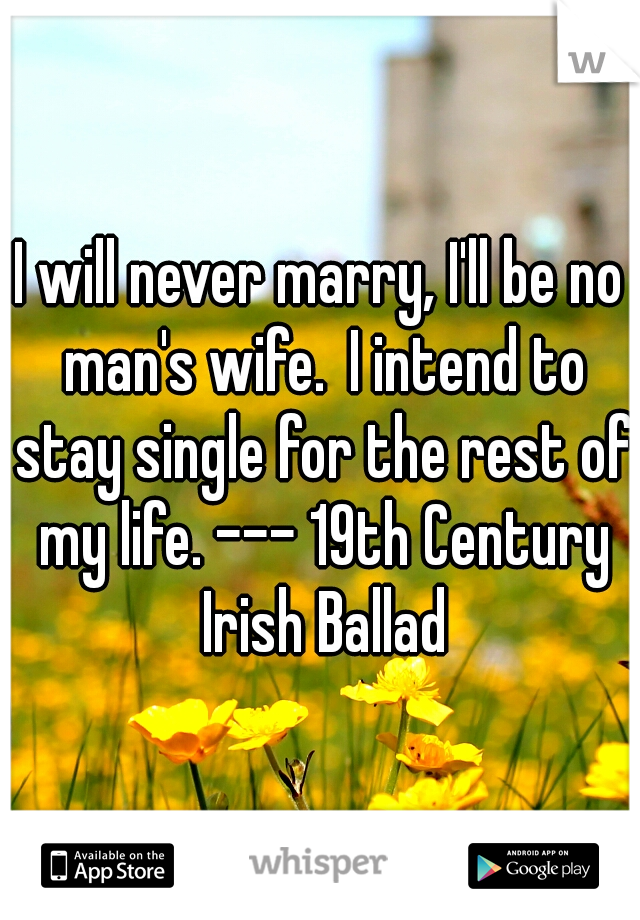 I will never marry, I'll be no man's wife. I intend to stay single for the rest of my life. --- 19th Century Irish Ballad