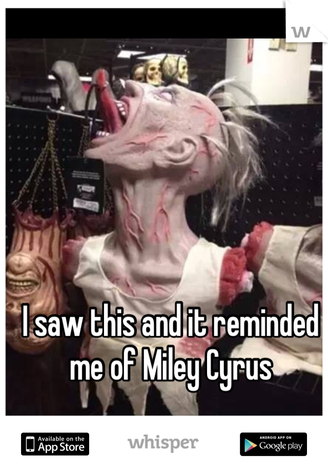 I saw this and it reminded me of Miley Cyrus