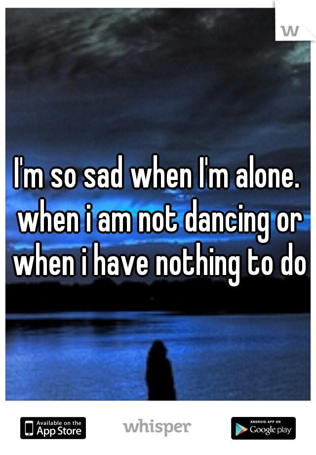 I'm so sad when I'm alone. when i am not dancing or when i have nothing to do
