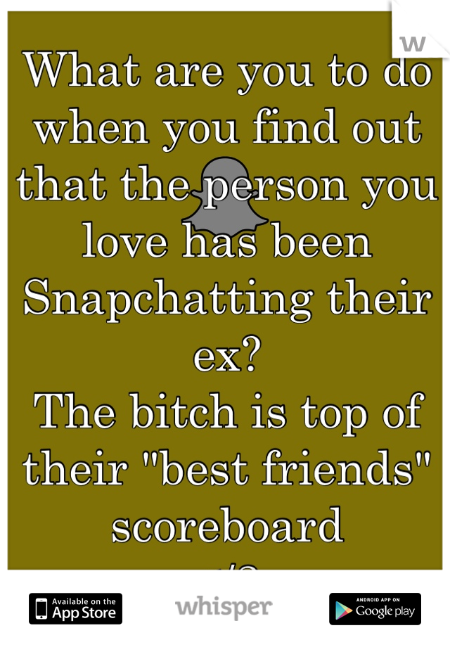 """What are you to do when you find out that the person you love has been Snapchatting their ex? The bitch is top of their """"best friends"""" scoreboard </3"""