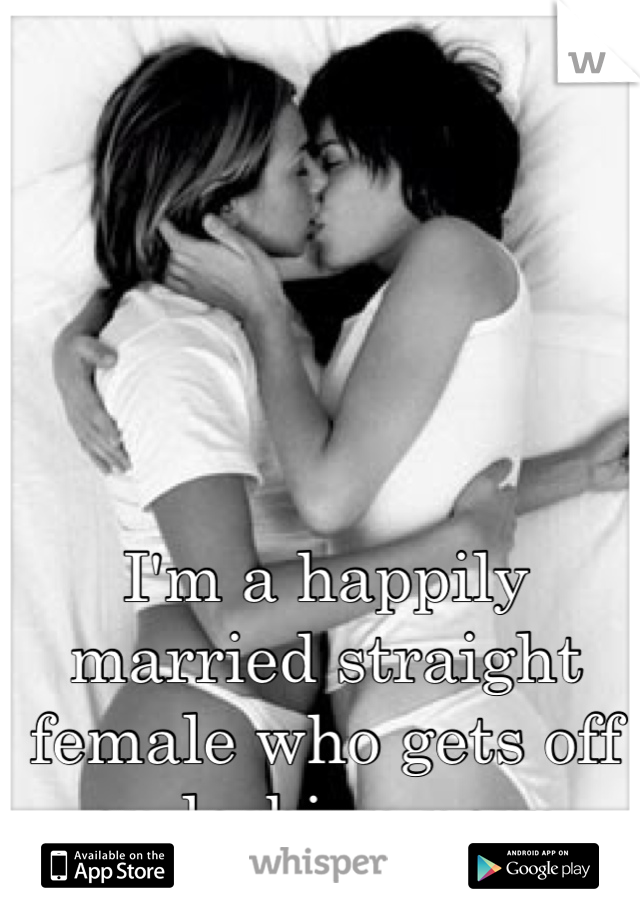 I'm a happily married straight female who gets off on lesbian porn