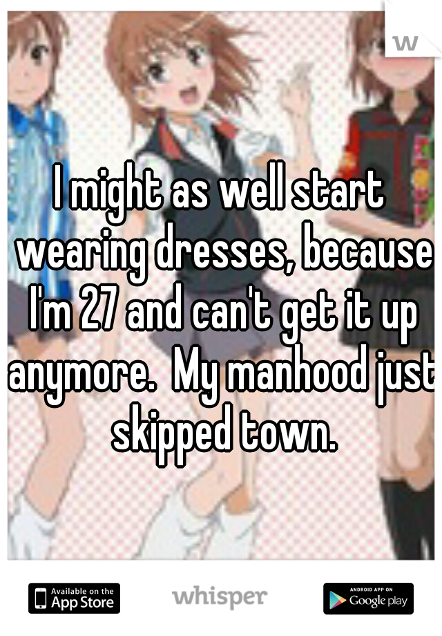 I might as well start wearing dresses, because I'm 27 and can't get it up anymore.  My manhood just skipped town.