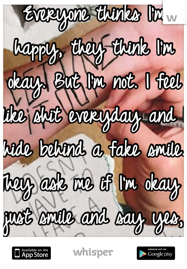 Everyone thinks I'm happy, they think I'm okay. But I'm not. I feel like shit everyday and I hide behind a fake smile. They ask me if I'm okay I just smile and say yes, but i don't. I need help...