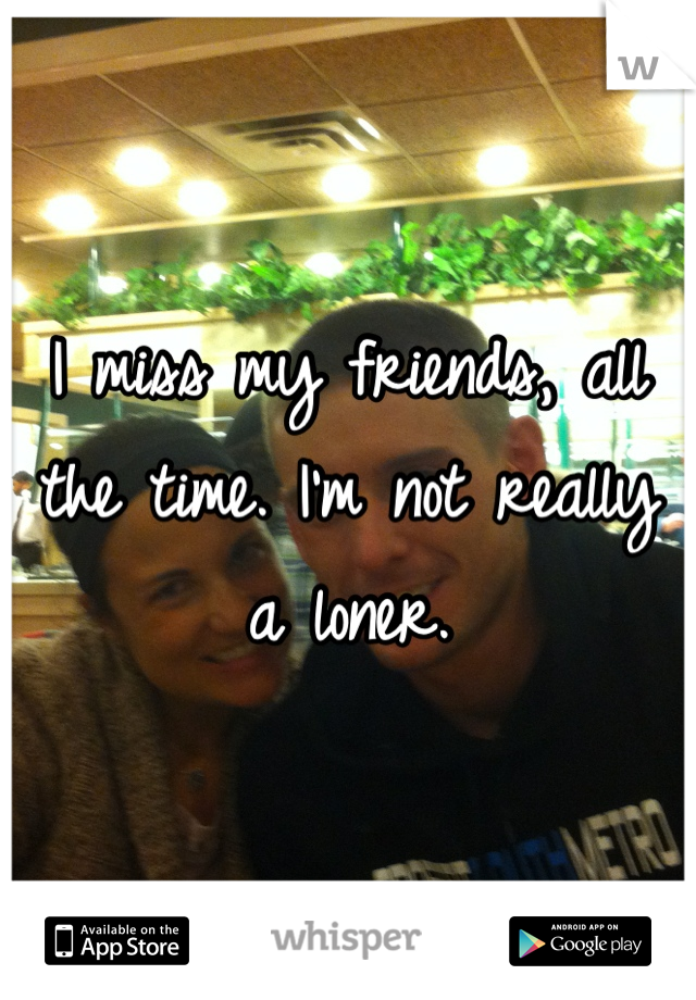 I miss my friends, all the time. I'm not really a loner.