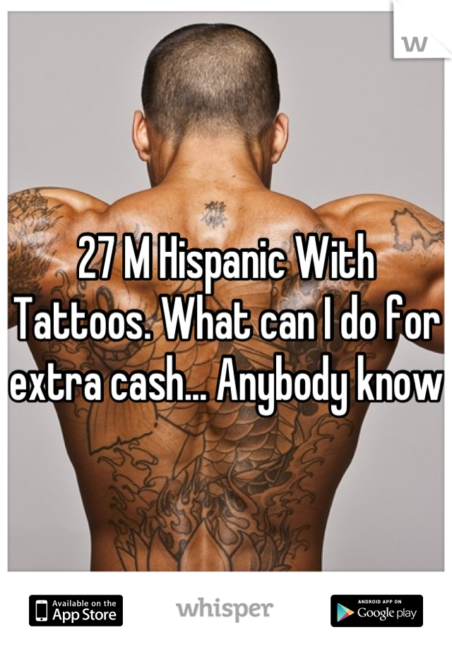 27 M Hispanic With Tattoos. What can I do for extra cash... Anybody know