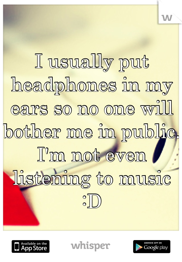 I usually put headphones in my ears so no one will bother me in public. I'm not even listening to music :D