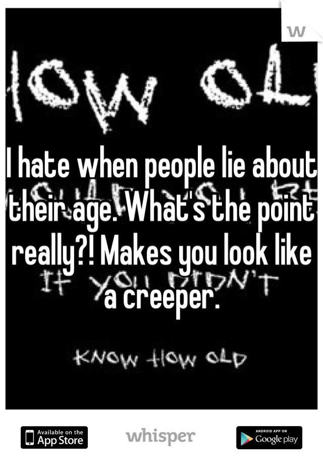 I hate when people lie about their age. What's the point really?! Makes you look like a creeper.