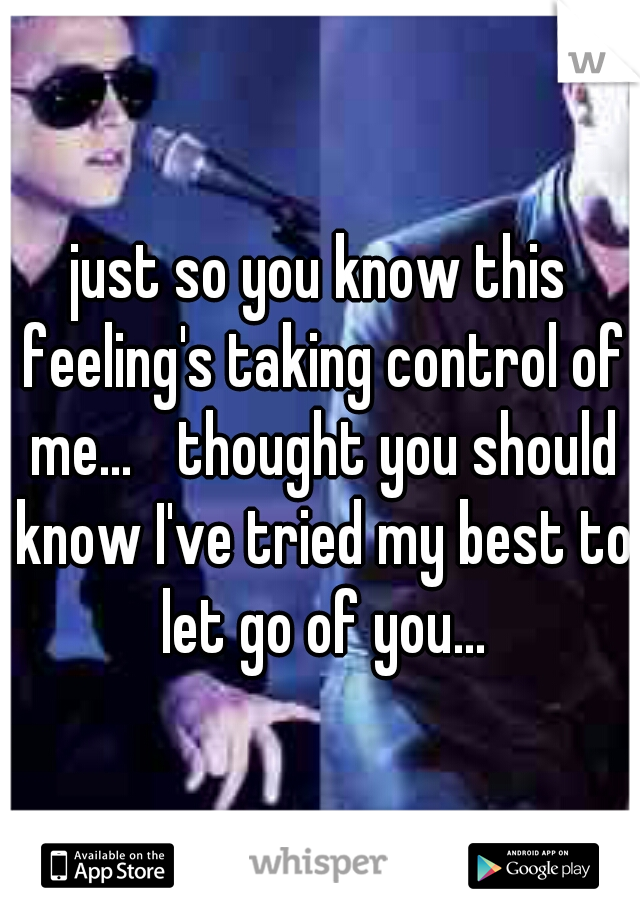 just so you know this feeling's taking control of me...  thought you should know I've tried my best to let go of you...