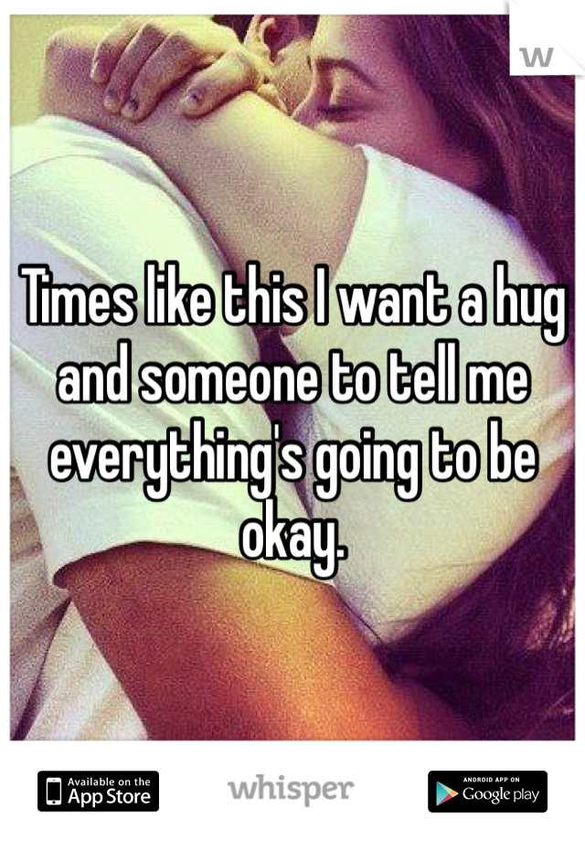 Times like this I want a hug and someone to tell me everything's going to be okay.