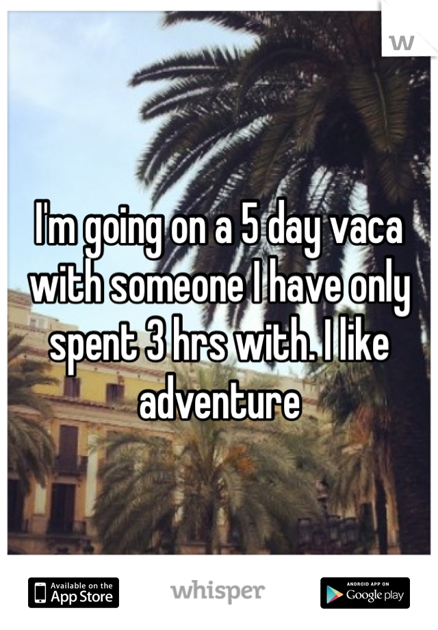 I'm going on a 5 day vaca with someone I have only spent 3 hrs with. I like adventure