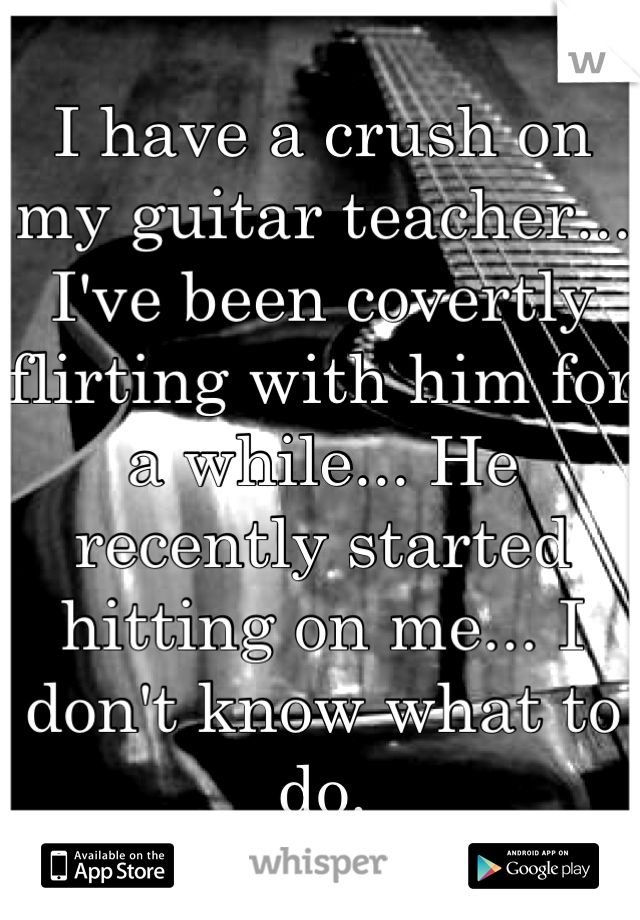 I have a crush on my guitar teacher... I've been covertly flirting with him for a while... He recently started hitting on me... I don't know what to do.