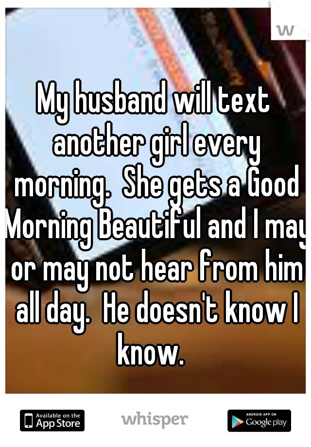 My husband will text another girl every morning.  She gets a Good Morning Beautiful and I may or may not hear from him all day.  He doesn't know I know.