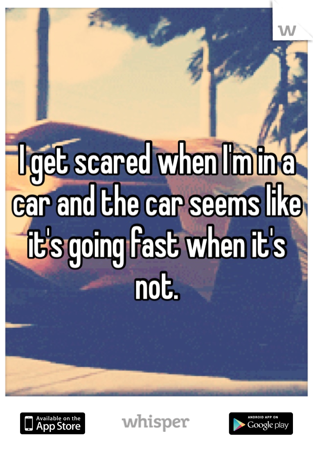I get scared when I'm in a car and the car seems like it's going fast when it's not.